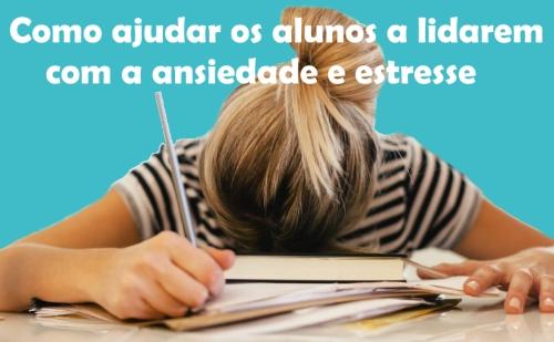 Como ajudar os alunos a lidarem com a ansiedade e estresse que a exigência da escola e vestibulares causam
